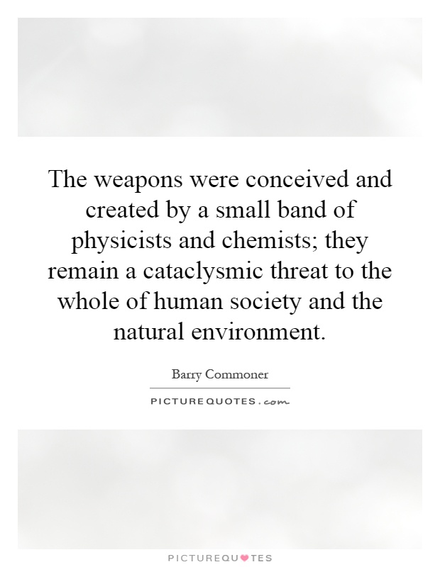 The weapons were conceived and created by a small band of physicists and chemists; they remain a cataclysmic threat to the whole of human society and the natural environment Picture Quote #1
