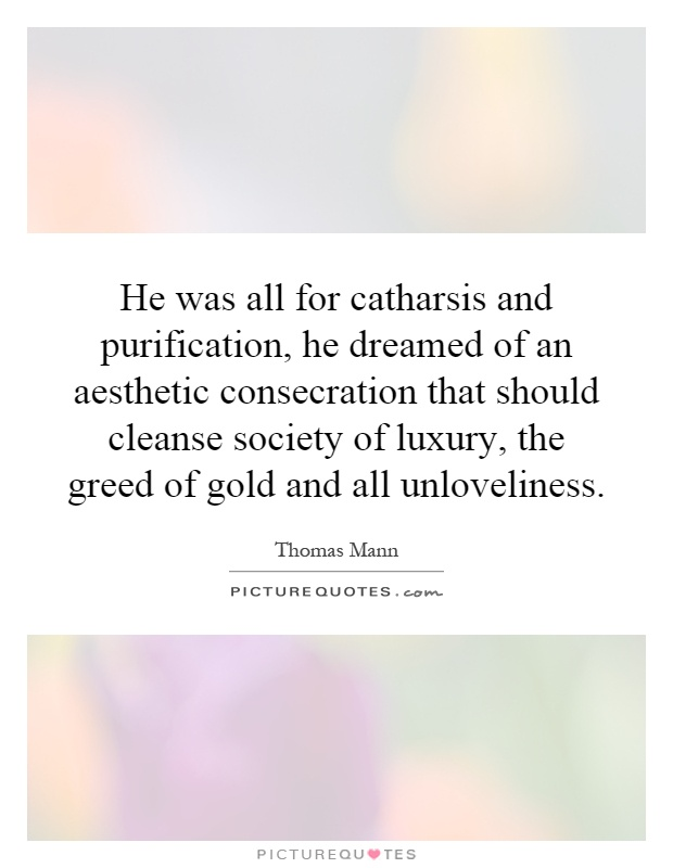 He was all for catharsis and purification, he dreamed of an aesthetic consecration that should cleanse society of luxury, the greed of gold and all unloveliness Picture Quote #1