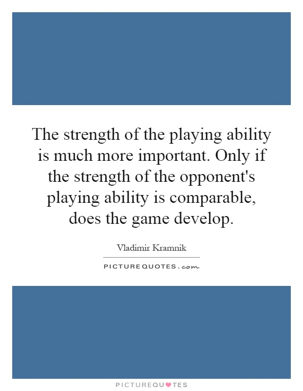 The strength of the playing ability is much more important. Only if the strength of the opponent's playing ability is comparable, does the game develop Picture Quote #1