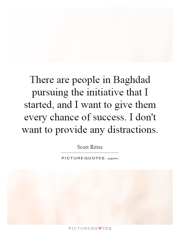 There are people in Baghdad pursuing the initiative that I started, and I want to give them every chance of success. I don't want to provide any distractions Picture Quote #1
