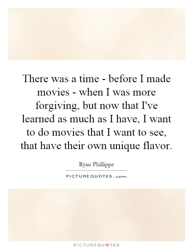 There was a time - before I made movies - when I was more forgiving, but now that I've learned as much as I have, I want to do movies that I want to see, that have their own unique flavor Picture Quote #1