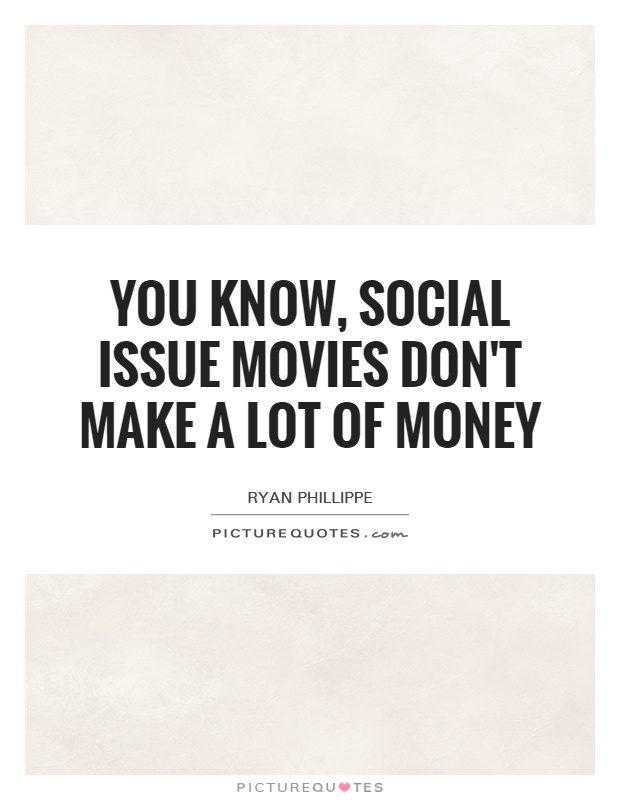 You know, social issue movies don't make a lot of money Picture Quote #1