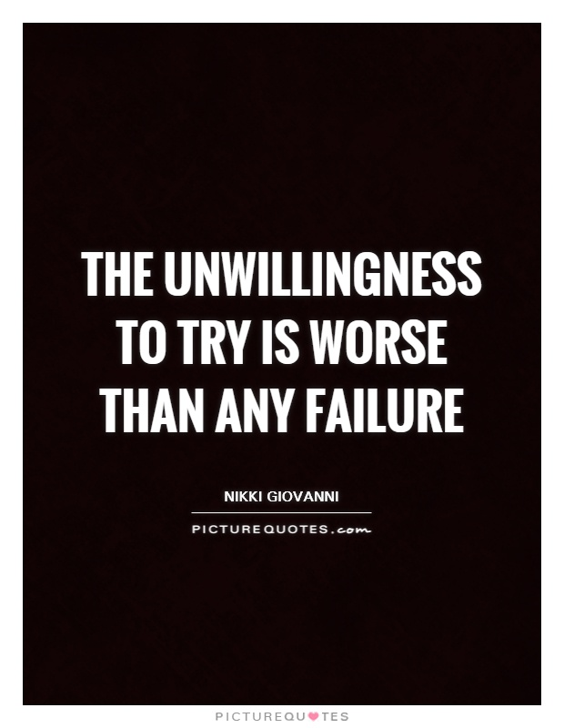 The unwillingness to try is worse than any failure Picture Quote #1