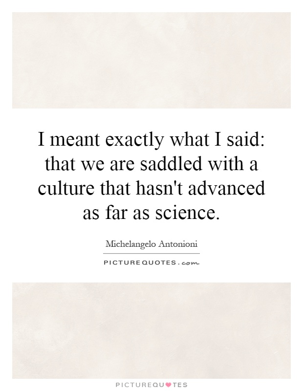 I meant exactly what I said: that we are saddled with a culture that hasn't advanced as far as science Picture Quote #1