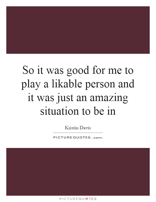 So it was good for me to play a likable person and it was just an amazing situation to be in Picture Quote #1
