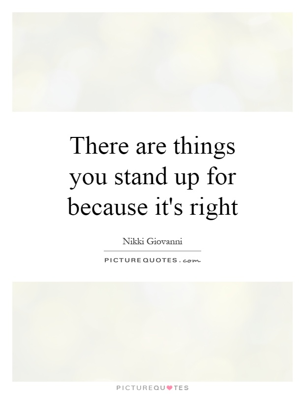 There are things you stand up for because it's right Picture Quote #1