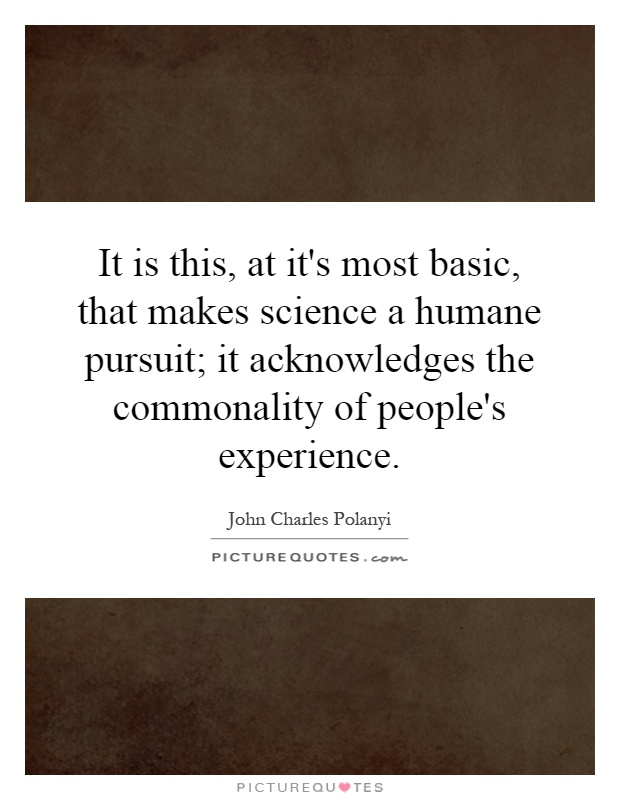 It is this, at it's most basic, that makes science a humane pursuit; it acknowledges the commonality of people's experience Picture Quote #1