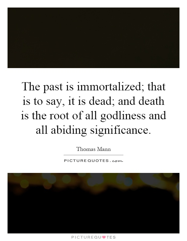 The past is immortalized; that is to say, it is dead; and death is the root of all godliness and all abiding significance Picture Quote #1