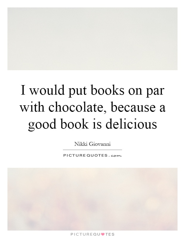I would put books on par with chocolate, because a good book is delicious Picture Quote #1