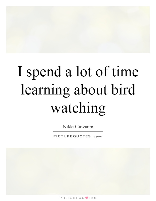 I spend a lot of time learning about bird watching Picture Quote #1