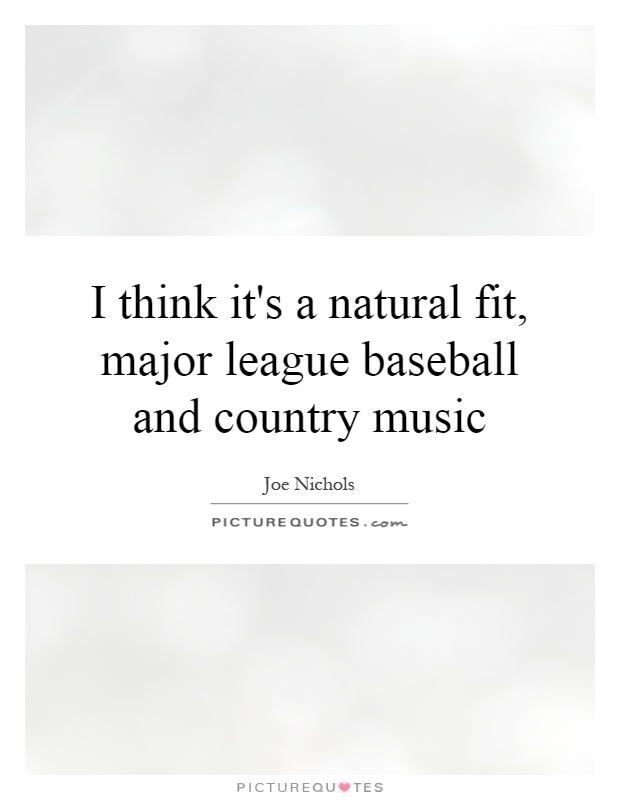 I think it's a natural fit, major league baseball and country music Picture Quote #1