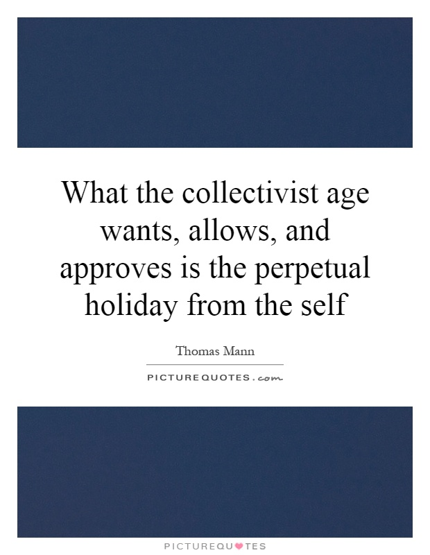 What the collectivist age wants, allows, and approves is the perpetual holiday from the self Picture Quote #1