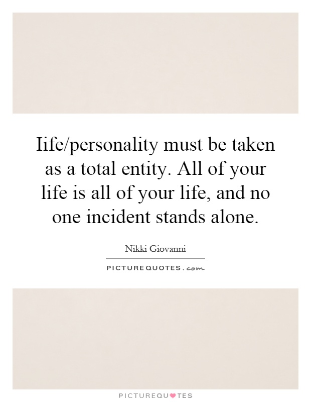 Iife/personality must be taken as a total entity. All of your life is all of your life, and no one incident stands alone Picture Quote #1