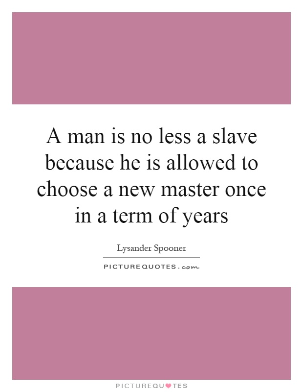 A man is no less a slave because he is allowed to choose a new master once in a term of years Picture Quote #1