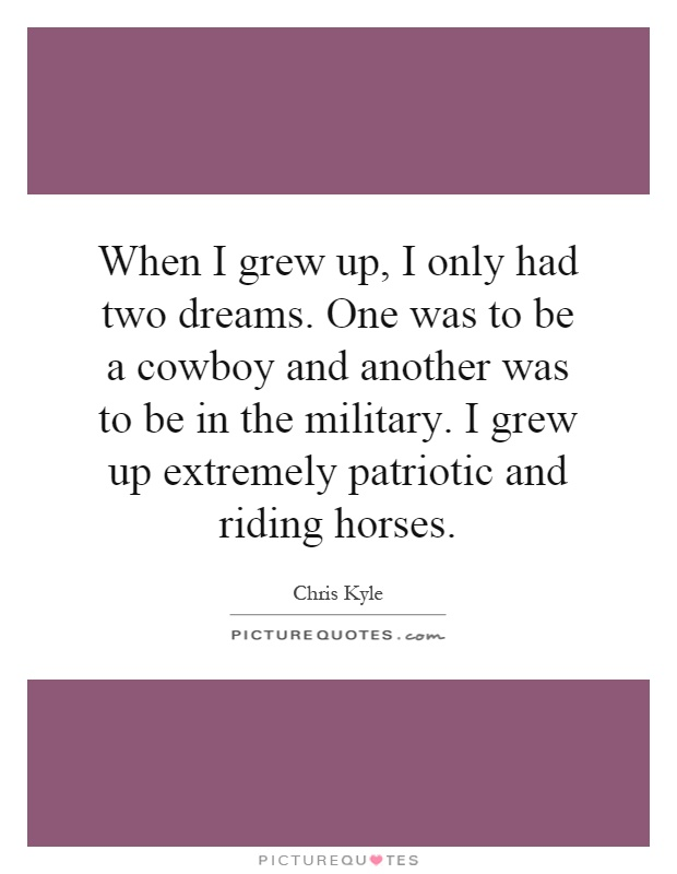 When I grew up, I only had two dreams. One was to be a cowboy and another was to be in the military. I grew up extremely patriotic and riding horses Picture Quote #1