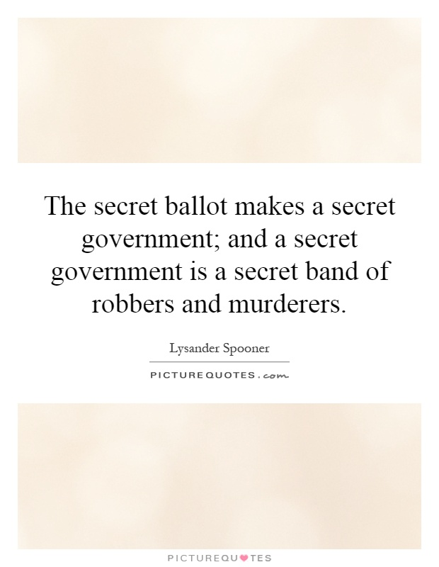 The secret ballot makes a secret government; and a secret government is a secret band of robbers and murderers Picture Quote #1