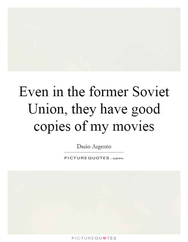 Even in the former Soviet Union, they have good copies of my movies Picture Quote #1