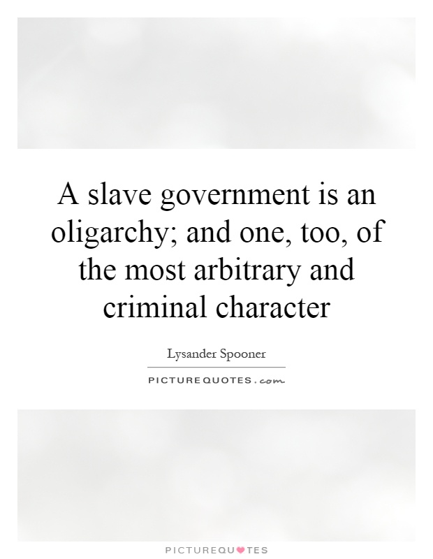 A slave government is an oligarchy; and one, too, of the most arbitrary and criminal character Picture Quote #1