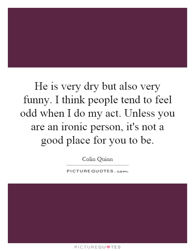 He is very dry but also very funny. I think people tend to feel odd when I do my act. Unless you are an ironic person, it's not a good place for you to be Picture Quote #1