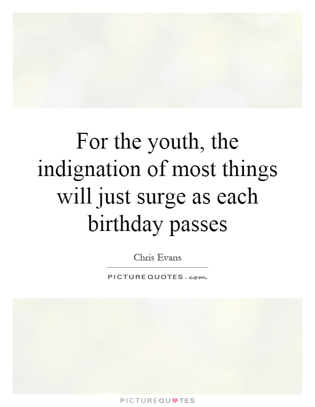 For the youth, the indignation of most things will just surge as each birthday passes Picture Quote #1