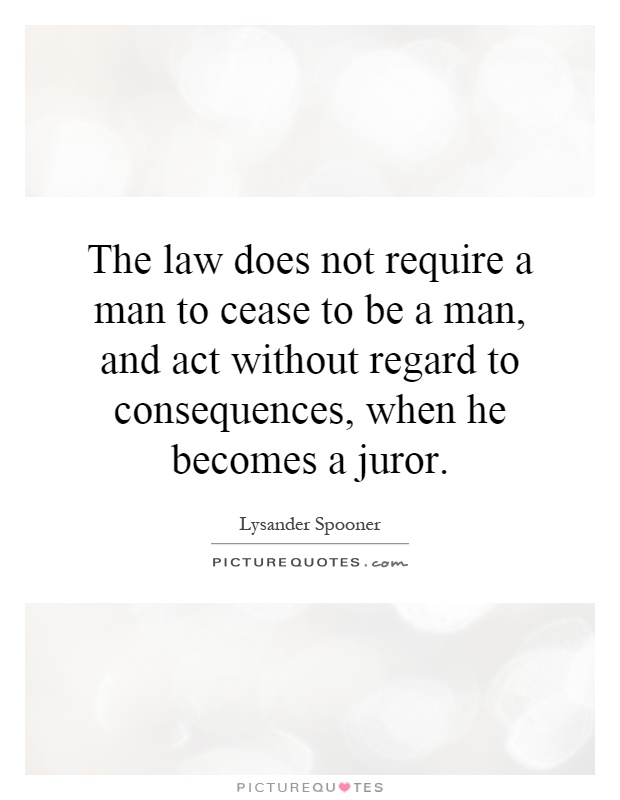 The law does not require a man to cease to be a man, and act without regard to consequences, when he becomes a juror Picture Quote #1