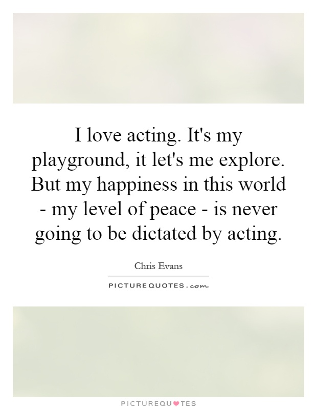 I love acting. It's my playground, it let's me explore. But my happiness in this world - my level of peace - is never going to be dictated by acting Picture Quote #1