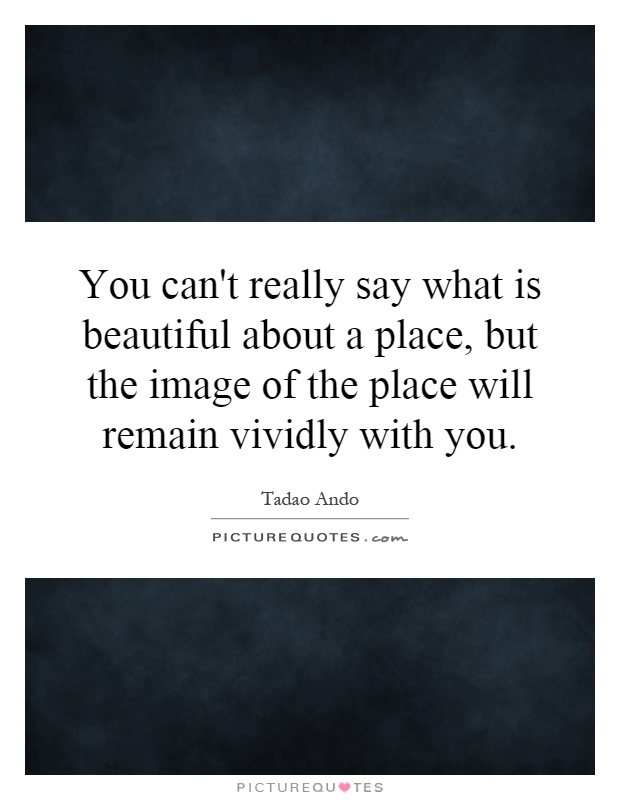 You can't really say what is beautiful about a place, but the image of the place will remain vividly with you Picture Quote #1