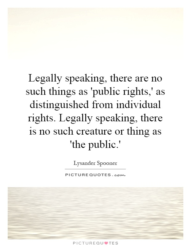 Legally speaking, there are no such things as 'public rights,' as distinguished from individual rights. Legally speaking, there is no such creature or thing as 'the public.' Picture Quote #1