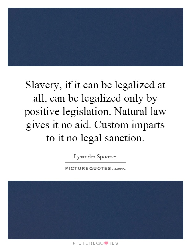 Slavery, if it can be legalized at all, can be legalized only by positive legislation. Natural law gives it no aid. Custom imparts to it no legal sanction Picture Quote #1