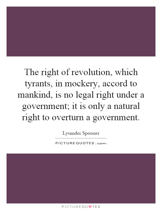 The right of revolution, which tyrants, in mockery, accord to mankind, is no legal right under a government; it is only a natural right to overturn a government Picture Quote #1
