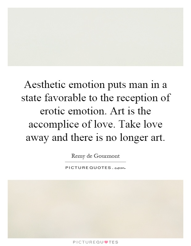 Aesthetic emotion puts man in a state favorable to the reception of erotic emotion. Art is the accomplice of love. Take love away and there is no longer art Picture Quote #1