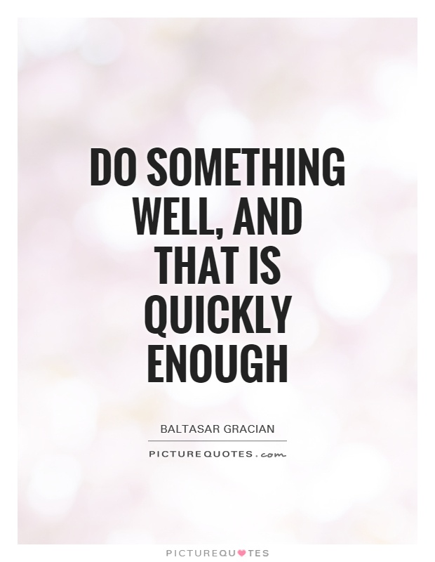 Do something well, and that is quickly enough Picture Quote #1