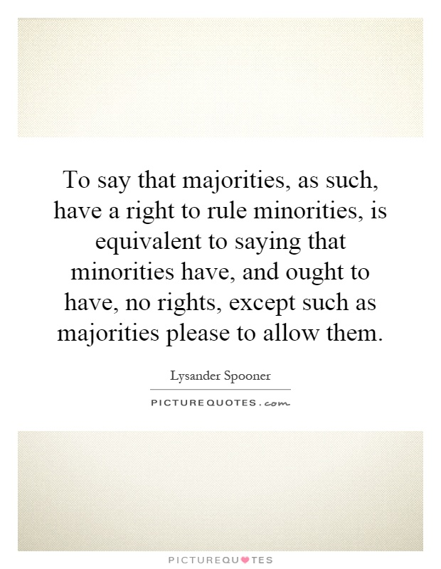 To say that majorities, as such, have a right to rule minorities, is equivalent to saying that minorities have, and ought to have, no rights, except such as majorities please to allow them Picture Quote #1