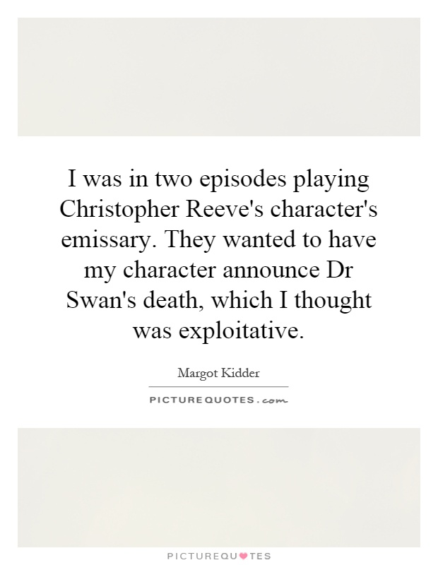 I was in two episodes playing Christopher Reeve's character's emissary. They wanted to have my character announce Dr Swan's death, which I thought was exploitative Picture Quote #1