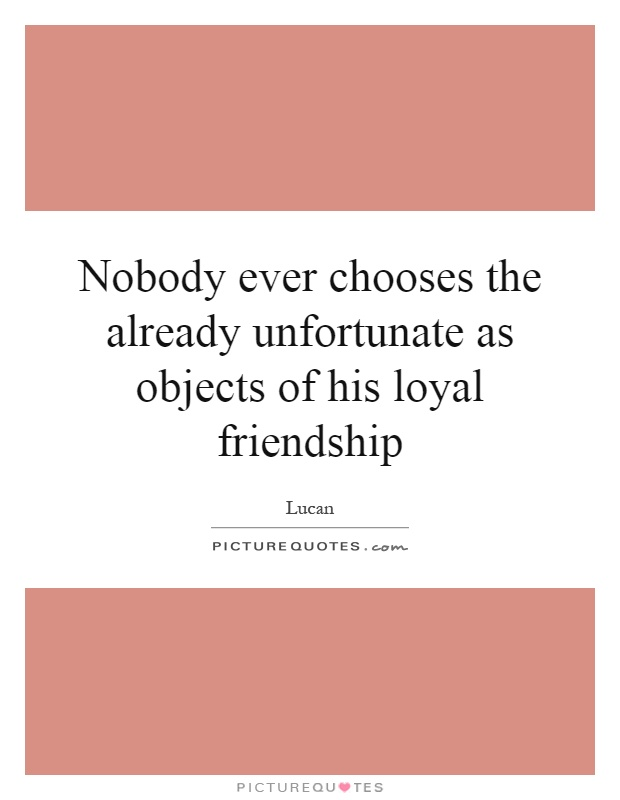 Nobody ever chooses the already unfortunate as objects of his loyal friendship Picture Quote #1