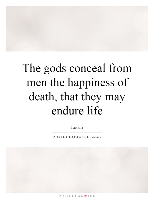The gods conceal from men the happiness of death, that they may endure life Picture Quote #1