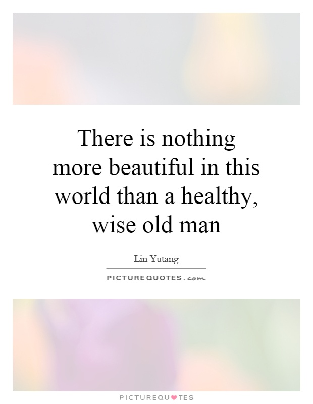 There is nothing more beautiful in this world than a healthy, wise old man Picture Quote #1