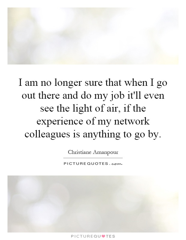 I am no longer sure that when I go out there and do my job it'll even see the light of air, if the experience of my network colleagues is anything to go by Picture Quote #1