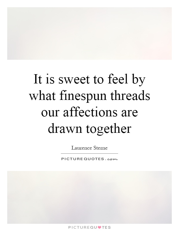 It is sweet to feel by what finespun threads our affections are drawn together Picture Quote #1