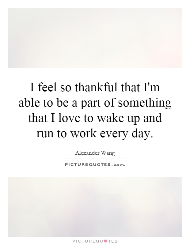 I feel so thankful that I'm able to be a part of something that I love to wake up and run to work every day Picture Quote #1