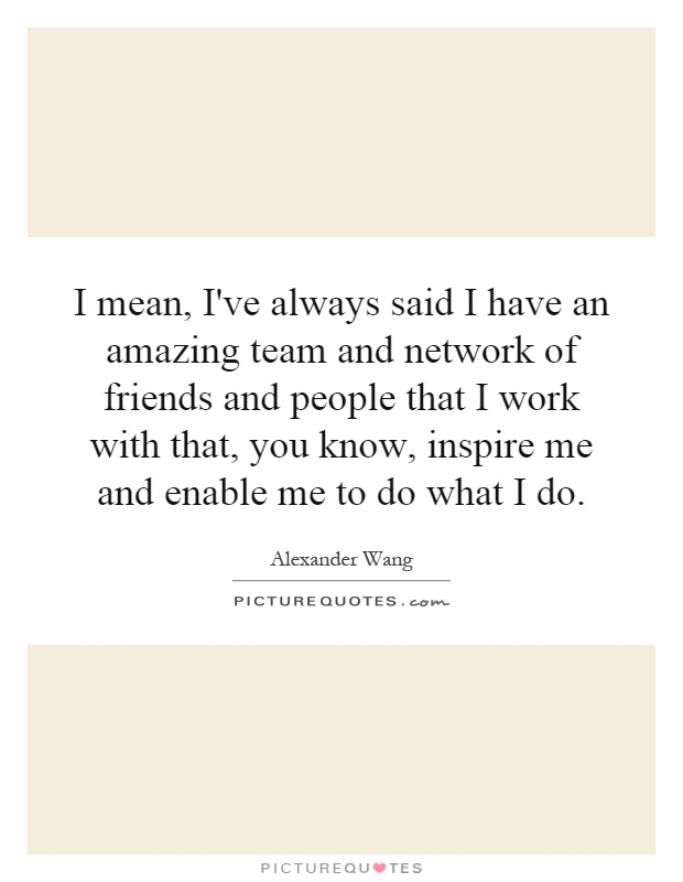 I mean, I've always said I have an amazing team and network of friends and people that I work with that, you know, inspire me and enable me to do what I do Picture Quote #1
