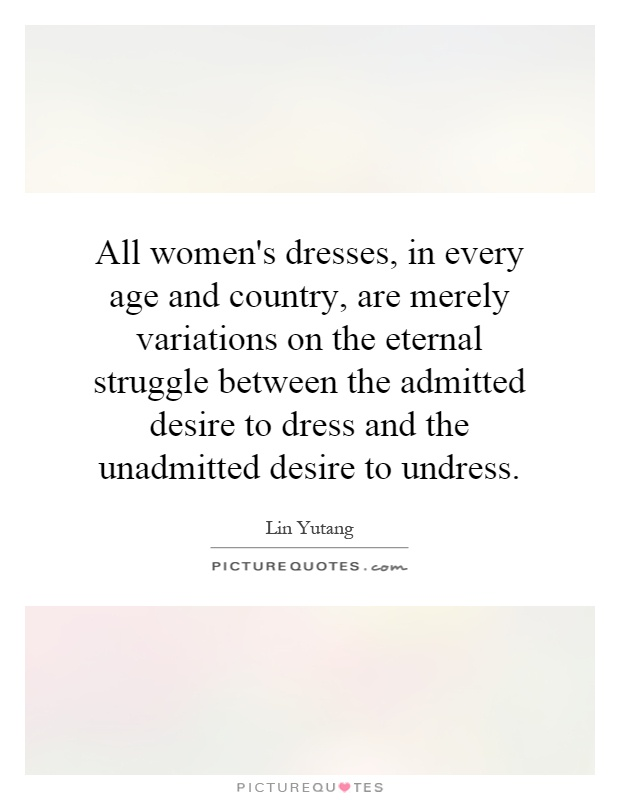 All women's dresses, in every age and country, are merely variations on the eternal struggle between the admitted desire to dress and the unadmitted desire to undress Picture Quote #1