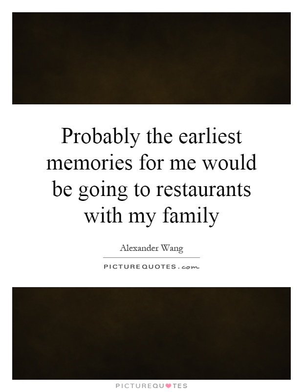 Probably the earliest memories for me would be going to restaurants with my family Picture Quote #1