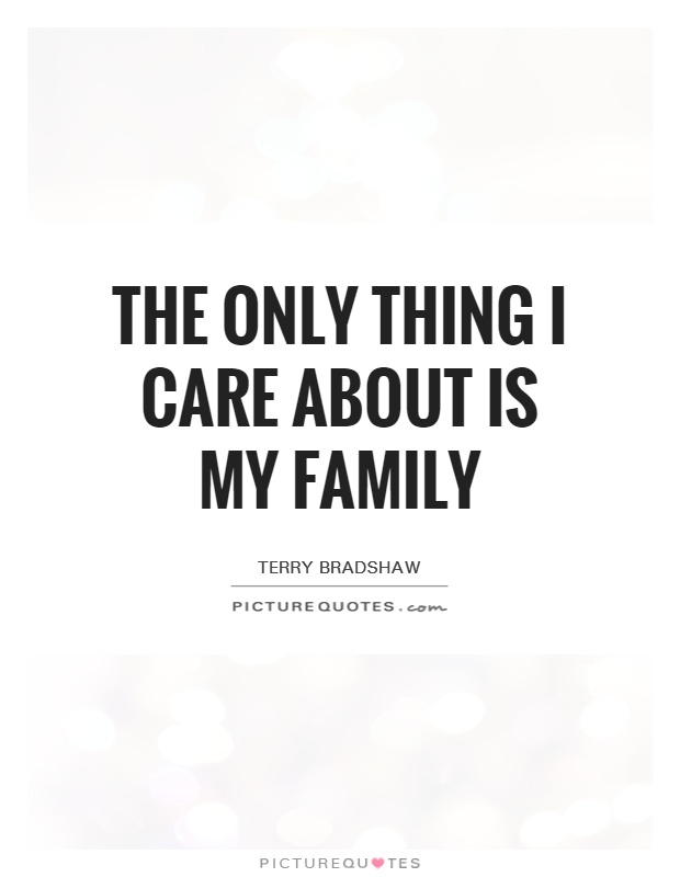 The only thing I care about is my family Picture Quote #1
