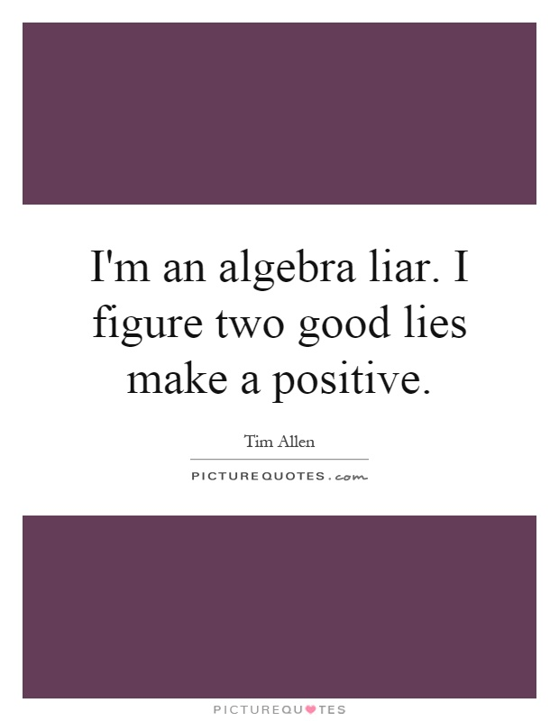 I'm an algebra liar. I figure two good lies make a positive Picture Quote #1