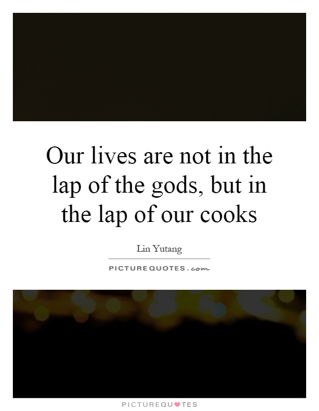 Our lives are not in the lap of the gods, but in the lap of our cooks Picture Quote #1