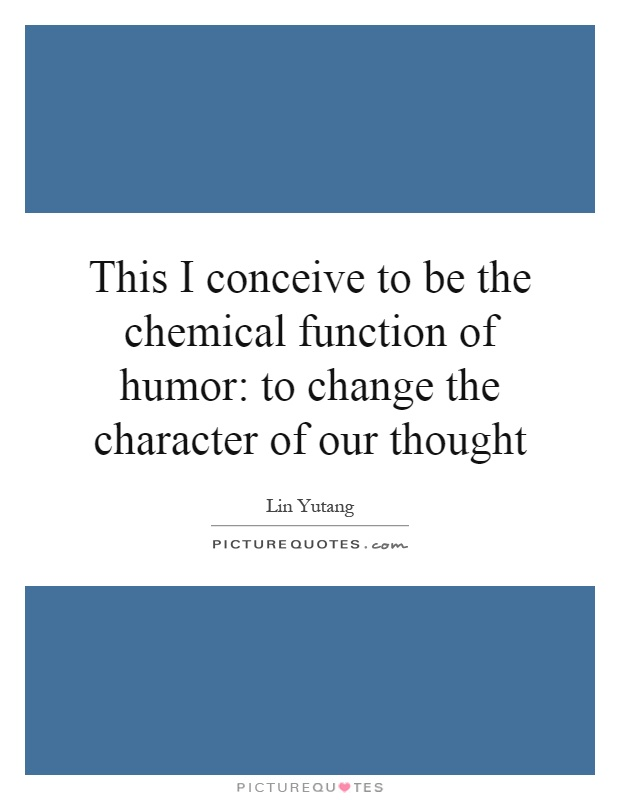This I conceive to be the chemical function of humor: to change the character of our thought Picture Quote #1