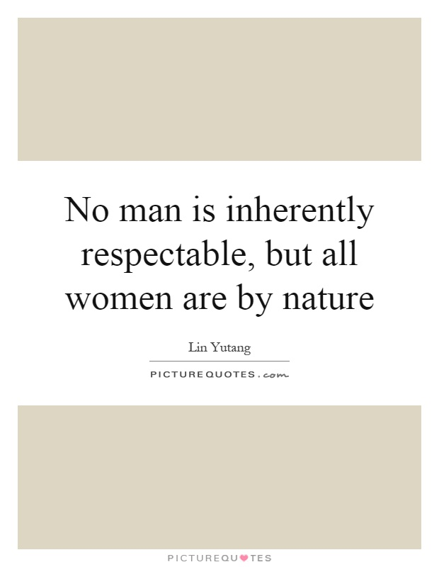 No man is inherently respectable, but all women are by nature Picture Quote #1