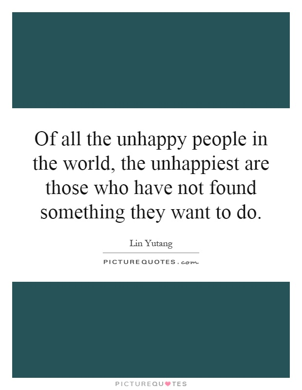 Of all the unhappy people in the world, the unhappiest are those who have not found something they want to do Picture Quote #1