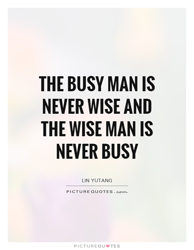 The busy man is never wise and the wise man is never busy Picture Quote #1